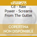 CD - RAW POWER            - SCREAMS FROM THE GUTTER cd musicale di RAW POWER