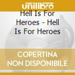 Hell Is For Heroes - Hell Is For Heroes cd musicale di HELL IS FOR HERO