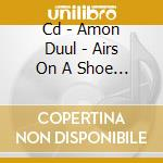 CD - AMON DUUL            - AIRS ON A SHOE STRING(BEST OF...) cd musicale di Duul Amon