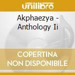CD - AKPHAEZYA            - ANTHOLOGY II cd musicale di AKPHAEZYA