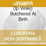 (LP VINILE) BUTCHERED AT BIRTH                        lp vinile di Corpse Cannibal
