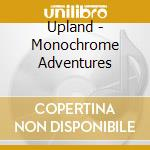Upland - Monochrome Adventures cd musicale di UPLAND