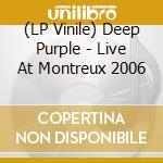 (LP VINILE) LIVE AT MONTREUX 2006                     lp vinile di DEEP PURPLE