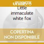 Little immaculate white fox cd musicale di PEARL