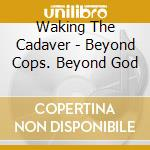 Beyond cops - beyond god cd musicale di WAKING THE CADAVER
