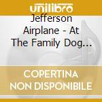 Jefferson Airplane - At The Family Dog Ballroom cd musicale di JEFFERSON AIRPLANE