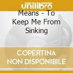 Means - To Keep Me From Sinking cd musicale di MEANS