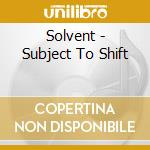 Solvent - Subject To Shift cd musicale di SOLVENT