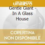IN A GLASS HOUSE (REMAST.) cd musicale di GENTLE GIANT