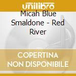Micah Blue Smaldone - Red River cd musicale di MICAH BLUE SMALDONE