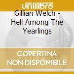 Gillian Welch - Hell Among The Yearlings cd musicale di WELCH GILLIAN