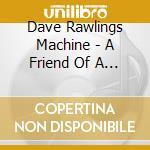 Dave Rawlings Machin - A Friend Of A Friend cd musicale di ROWLINGS DAVE MACHINE