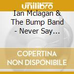 Ian Mclagan & The Bump Band - Never Say Never cd musicale di MCLAGAN  IAN