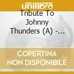 A TRIBUTE TO JOHNNY THUNDERS cd musicale di ARTISTI VARI