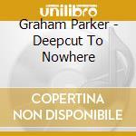 Graham Parker - Deepcut To Nowhere cd musicale di PARKER GRAHAM