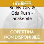 Buddy Guy & Otis Rush - Snakebite cd musicale di BUDDY GUY/OTIS RUSH/MAGIC SAM