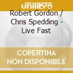 Robert Gordon & Chris Spedding - Live Fast cd musicale di Robert Gordon