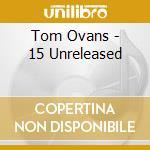 Tom Ovans - 15 Unreleased cd musicale di OVANS TOM