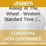 Asleep At The Wheel - Western Standard Time / Keepin' Me Up Nights cd musicale di ASLEEP AT THE WHEEL
