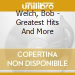 Welch, Bob - Greatest Hits And More cd musicale di WELCH BOB