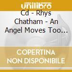 CD - RHYS CHATHAM - AN ANGEL MOVES TOO FAST cd musicale di Rhys Chatham