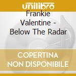 Frankie Valentine - Below The Radar cd musicale