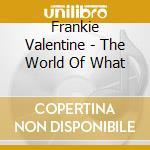 Frankie Valentine - The World Of What cd musicale di VALENTINE FRANKIE