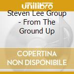 From the ground up cd musicale di Steven lee group