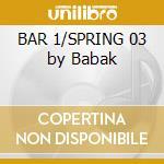 BAR 1/SPRING 03 by Babak cd musicale di ARTISTI VARI