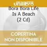 BORA BORA LIFE IS A BEACH   (2 CD) cd musicale di ARTISTI VARI