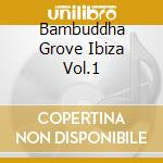 BAMBUDDHA GROVE IBIZA VOL.1 cd musicale di ARTISTI VARI