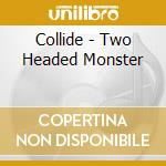 Collide - Two Headed Monster cd musicale di COLLIDE