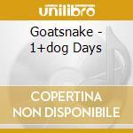 CD - GOATSNAKE - 1 PLUS DOG DAYS cd musicale di GOATSNAKE