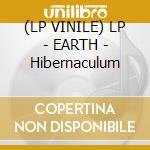 (LP VINILE) LP - EARTH                - Hibernaculum lp vinile di EARTH