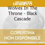 BLACK CASCADE cd musicale di WOLVES IN THE THRONE ROOM