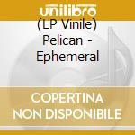 (LP VINILE) Ephemeral lp vinile di PELICAN