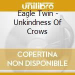 UNKINDNESS OF CROWS                       cd musicale di Twin Eagle