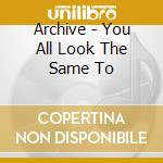 YOU ALL LOOK THE SAME TO ME cd musicale di ARCHIVE