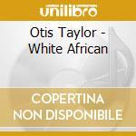Otis Taylor - White African cd musicale di TAYLOR OTIS