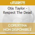 Otis Taylor - Respect The Dead cd musicale di TAYLOR OTIS