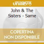 John & The Sisters - Same cd musicale di JOHN AND THE SISTERS
