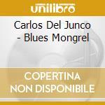 Carlos Del Junco - Blues Mongrel cd musicale di DEL JUNCO CARLOS