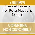 Samuel James - For Rosa,Maeve & Noreen cd musicale di JAMES SAMUEL