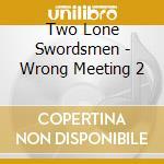 Two Lone Swordsmen - Wrong Meeting 2 cd musicale di TWO LONE SWORDSMEN