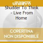 Shudder To Think - Live From Home cd musicale di SHUDDER TO THINK