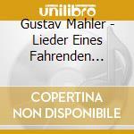 Mahler Gustav - Lieder Eines Fahrenden Gesellen, Kindertotenlieder cd musicale di Gustav Mahler
