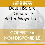 Death Before Dishono - Better Ways To Die cd musicale di DEATH BEFORE DISHONO