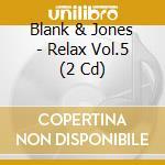 RELAX VOL.5                               cd musicale di BLANK & JONES