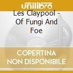 Les Claypool - Of Fungi And Foe cd musicale di CLAYPOOL LES