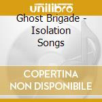 Ghost Brigade - Isolation Songs cd musicale di Brigade Ghost